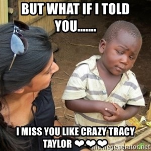 Skeptical 3rd World Kid - But what if I told you....... I miss you like crazy Tracy Taylor ❤❤❤