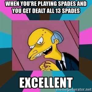 Mr. Burns - When you're playing Spades and you get dealt all 13 spades excellent