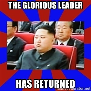 kim jong un - THe glorious Leader HAS returned