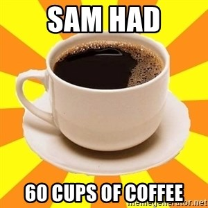 Cup of coffee - Sam had 60 cups of coffee