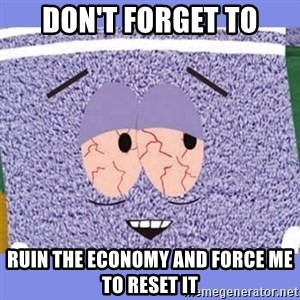 Towelie - Don't forget to ruin the economy and force me to reset it