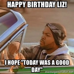 "Good Day Ice Cube - Happy birthday liz! I hope ""today was a good day"""