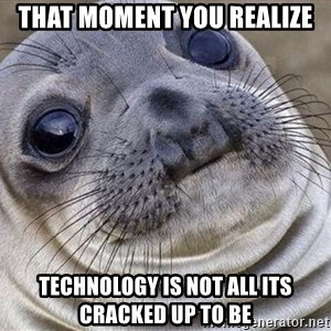 Awkward Moment Seal - that moment you realize technology is not all its cracked up to be