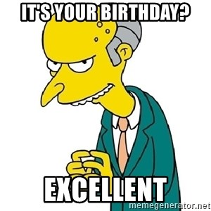 Mr Burns meme - It's your birthday? excellent