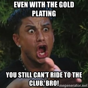 Angry Guido  - EVEN WITH THE GOLD PLATING you still can't ride to the club, Bro!