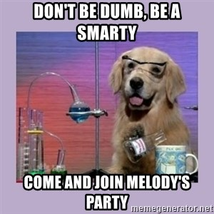 Dog Scientist - Don't be DUMB, be a smarty Come and join Melody's party