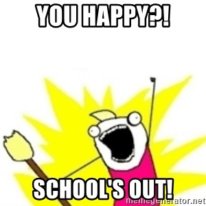 x all the y - you happy?! school's out!