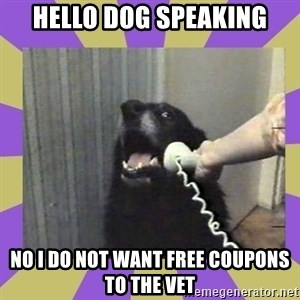 Yes, this is dog! - Hello dog speaking No I do not want free coupons to the vet