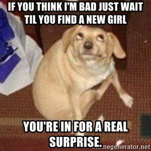 Oh You Dog - If you think I'm bad just wait til you find a new girl You're in for a real surprise.