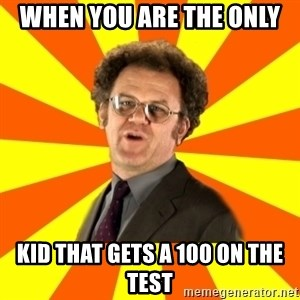 Dr. Steve Brule - when you are the only  kid that gets a 100 on the test