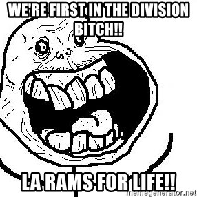 Happy Forever Alone - We're first in the DiVision bitch!! LA Rams for life!!