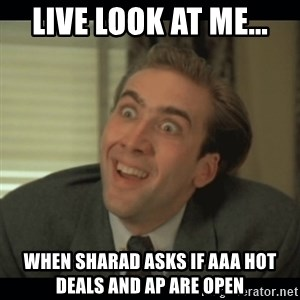 Nick Cage - live look at me... when sharad asks if AAA hot deals and AP are open