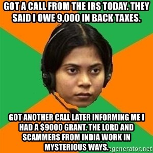 Stereotypical Indian Telemarketer - Got a call from the IRS Today. They said I owe 9,000 in back taxes. Got another call later informing me I had a $9000 grant. The lord and scammers from India work in Mysterious ways.