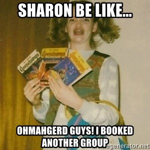 ermahgerd berks - Sharon be like... ohmahgerd guys! I booked another group
