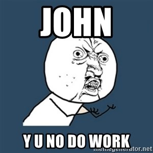 y u no work - John  y u no do work