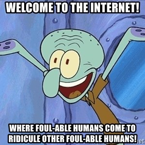 Guess What Squidward - Welcome to the internet! where foul-able humans come to ridicule other foul-able humans!