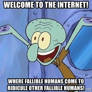Guess What Squidward - welcome to the internet! where fallible humans come to ridicule other fallible humans!