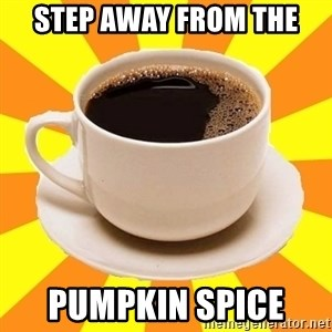 Cup of coffee - Step away from the  Pumpkin Spice