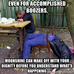 drunk - Even for accomplished boozers,  moonshine can make off with your dignity before you understand what's happening