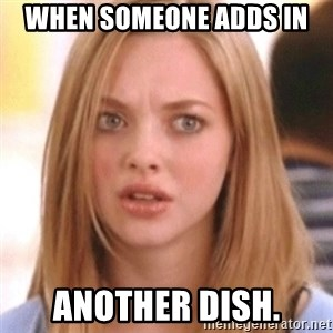 OMG KAREN - when someone adds in another dish.