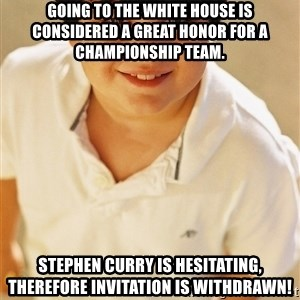 Annoying Childhood Friend - Going to the White House is considered a great honor for a championship team. Stephen Curry is hesitating, therefore invitation is withdrawn!