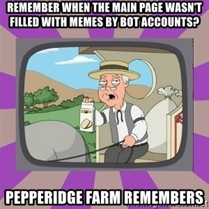 Pepperidge Farm Remembers FG - remember when the main page wasn't filled with memes by bot accounts? pepperidge farm remembers
