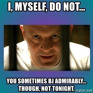 Hannibal lecter - I, MYSELF, DO NOT...  You SOMETIMES BJ ADMIRABLY... Though, NOT TONIGHT.