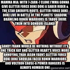 Wise Cracking Zero - Mamma Mia: With 7-Zark-7 clone I'mma gonna give Glitter Force Doki Doki a Saber Rider & the Star Sheriffs route. Glitter Force Doki Doki live in Battle of the Planets' Shadow, brawling Ronin Warriors is Tabuu drive them into Donburi Island! Sandy Frank would be nothing without it's one trick rat And Glitter Heart's voice more annoying than Jason Faunt, Glitter Force Doki Doki shoulda faced Ronin Warriors and Voltron Cause-a Power Rangers is always number one