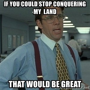 Office Space Boss - if you could stop conquering my  land that would be great