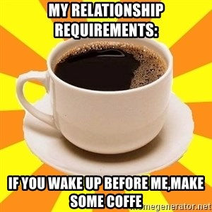 Cup of coffee - my relationship requirements: If you wake up before me,Make some coffe