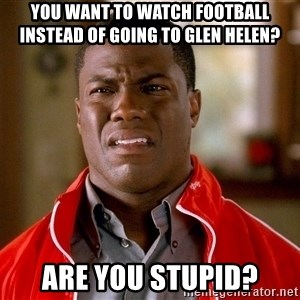 Kevin hart too - You want to watch football instead of going to Glen Helen? Are you stupid?