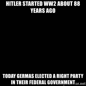 black background - Hitler started ww2 about 88 years ago Today GERMAs elected a Right party in their federal government