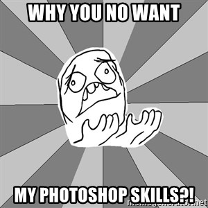 Whyyy??? - Why you no want my photoshop skills?!