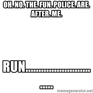 Blank Template - Oh. no. the. fun. police. are. after. me. run..............................