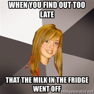 Musically Oblivious 8th Grader - when you find out too late that the milk in the fridge went off