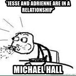 Cereal Guy Spit - *Jesse and adrienne are in a relationship*                                                                                                                                                        Michael hall