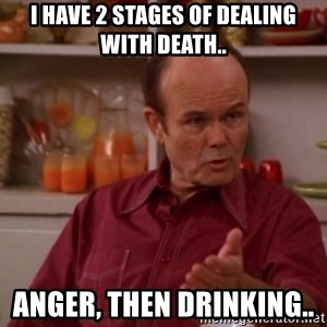 Red Forman - I have 2 stages of dealing with death.. Anger, then drinking..