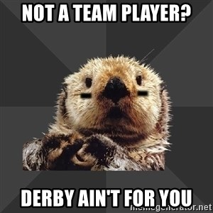 Roller Derby Otter - Not a team player? Derby Ain't for you