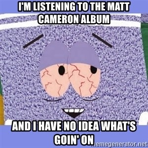 Towelie - i'm listening to the matt cameron album and i have no idea what's goin' on