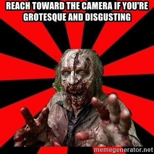 Zombie - reach toward the camera if you're grotesque and disgusting