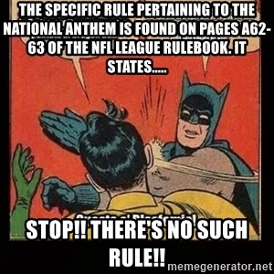Batman Slap Robin Blasphemy - The specific rule pertaining to the national anthem is found on pages A62-63 of the NFL League Rulebook. It states..... stop!! There's no such rule!!