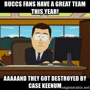 and they're gone - Buccs fans have a great team this year! Aaaaand they got destroyed by Case keenum
