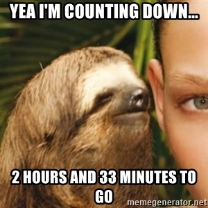 Whispering sloth - Yea I'm counting down... 2 hours and 33 minutes to go