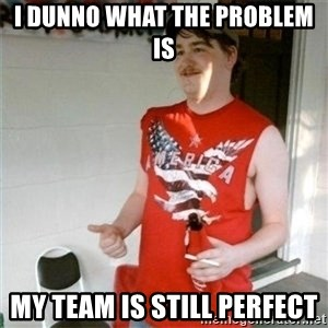 Redneck Randal - I duNno what the problem is My team Is still perfect