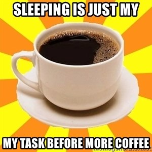 Cup of coffee - Sleeping is just my My task before more coffee