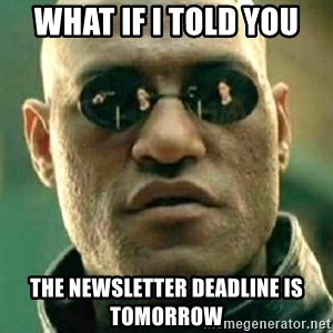 what if i told you matri - what if i told you the newsletter deadline is tomorrow
