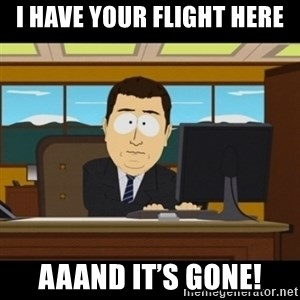 and they're gone - I have your flight here Aaand it's gone!