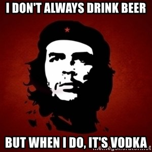 Che Guevara Meme - i don't always drink beer but when I do, it's vodka