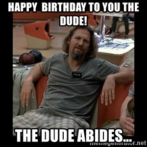The Dude - Happy  Birthday to you the Dude! The Dude abides...