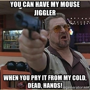 WalterGun - You can have my mouse jiggler When you pry it from my cold, dead, hands!